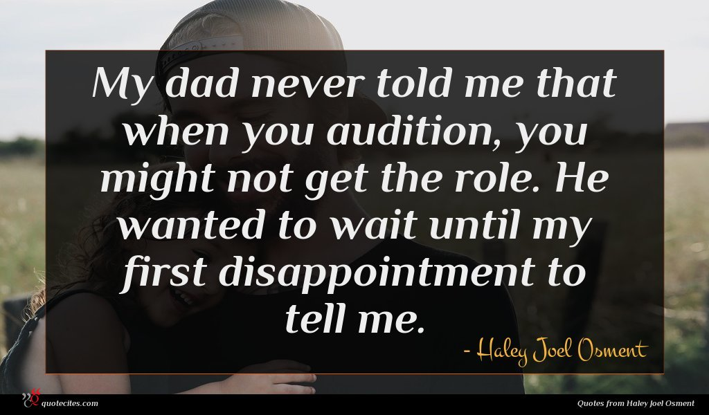 My dad never told me that when you audition, you might not get the role. He wanted to wait until my first disappointment to tell me.