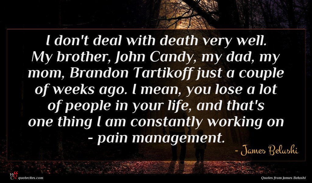 I don't deal with death very well. My brother, John Candy, my dad, my mom, Brandon Tartikoff just a couple of weeks ago. I mean, you lose a lot of people in your life, and that's one thing I am constantly working on - pain management.