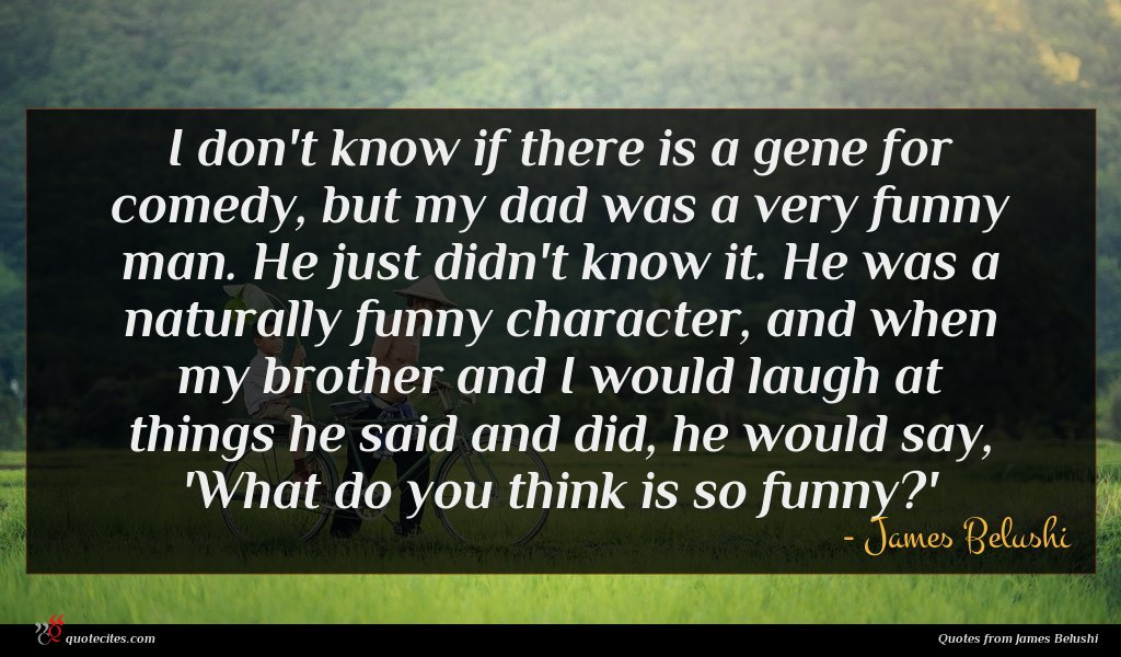 I don't know if there is a gene for comedy, but my dad was a very funny man. He just didn't know it. He was a naturally funny character, and when my brother and I would laugh at things he said and did, he would say, 'What do you think is so funny?'