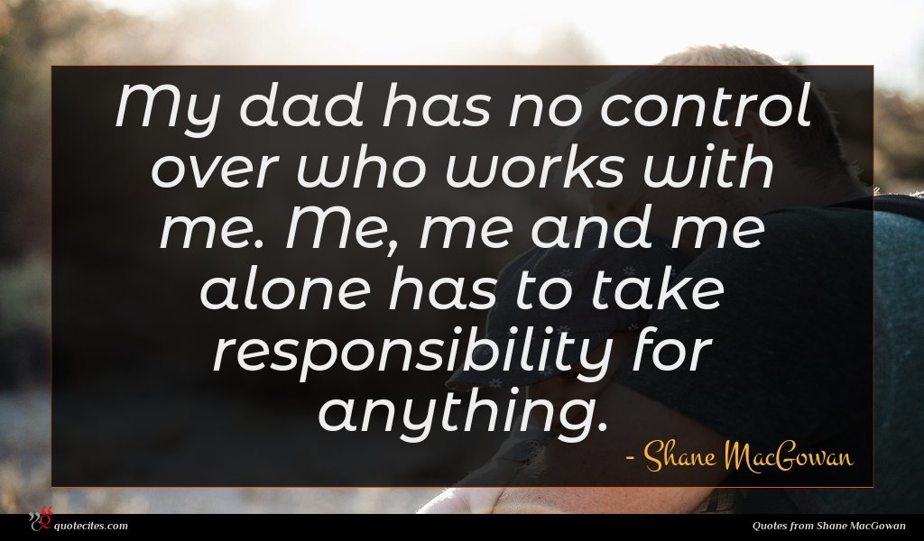 My dad has no control over who works with me. Me, me and me alone has to take responsibility for anything.