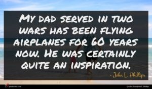 John L. Phillips quote : My dad served in ...