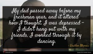 Heather Morris quote : My dad passed away ...