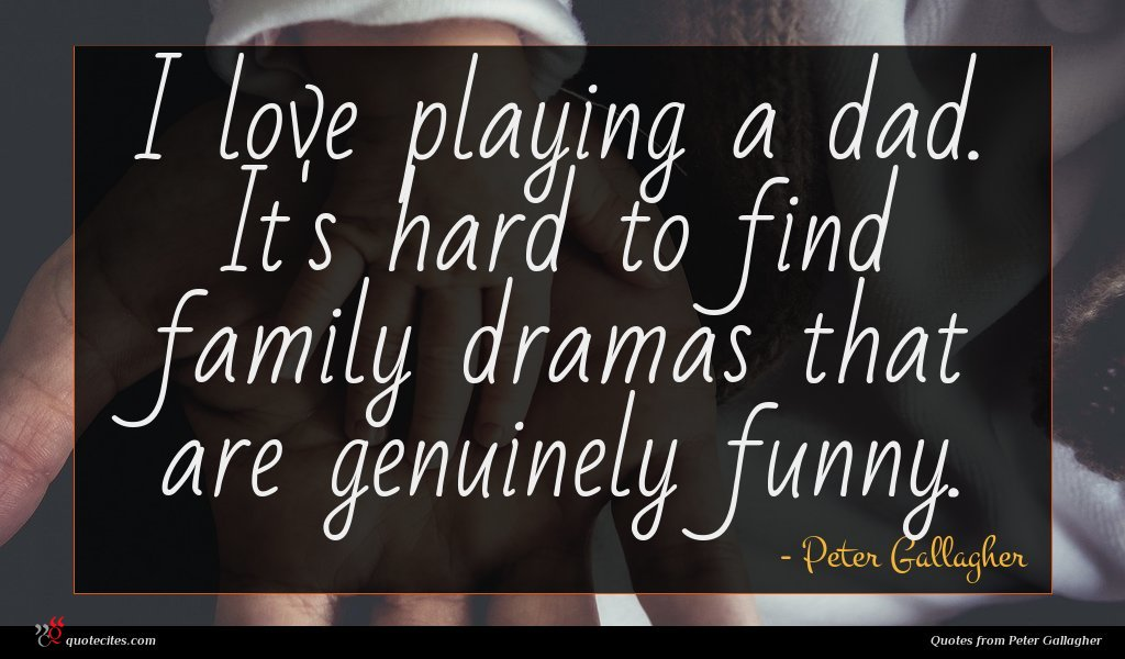 I love playing a dad. It's hard to find family dramas that are genuinely funny.