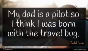 Isabel Lucas quote : My dad is a ...