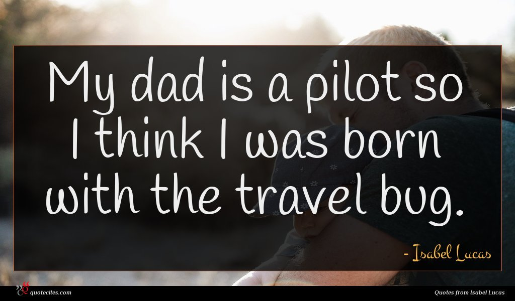 My dad is a pilot so I think I was born with the travel bug.