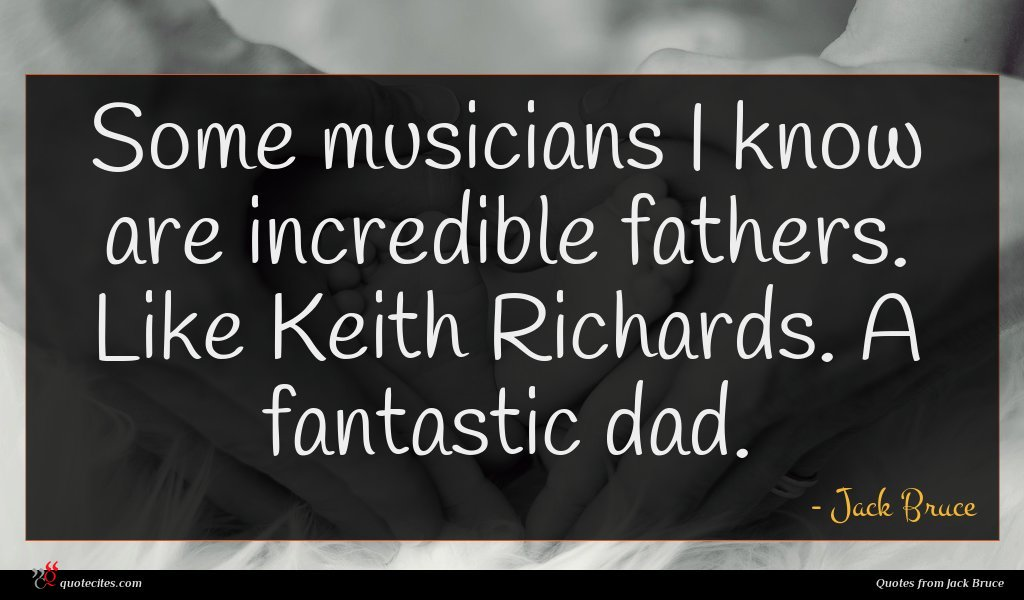 Some musicians I know are incredible fathers. Like Keith Richards. A fantastic dad.