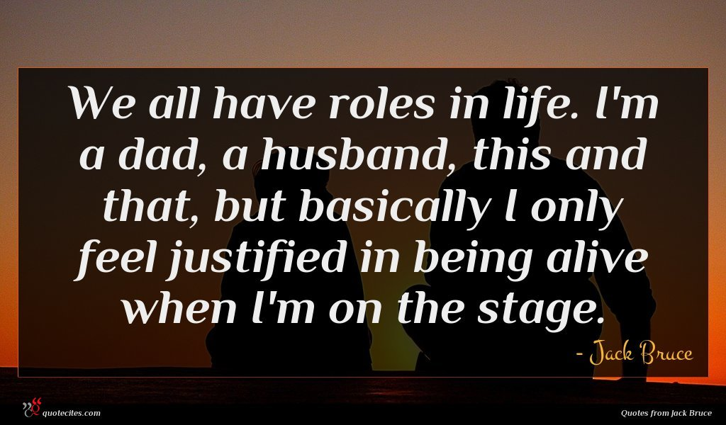 We all have roles in life. I'm a dad, a husband, this and that, but basically I only feel justified in being alive when I'm on the stage.