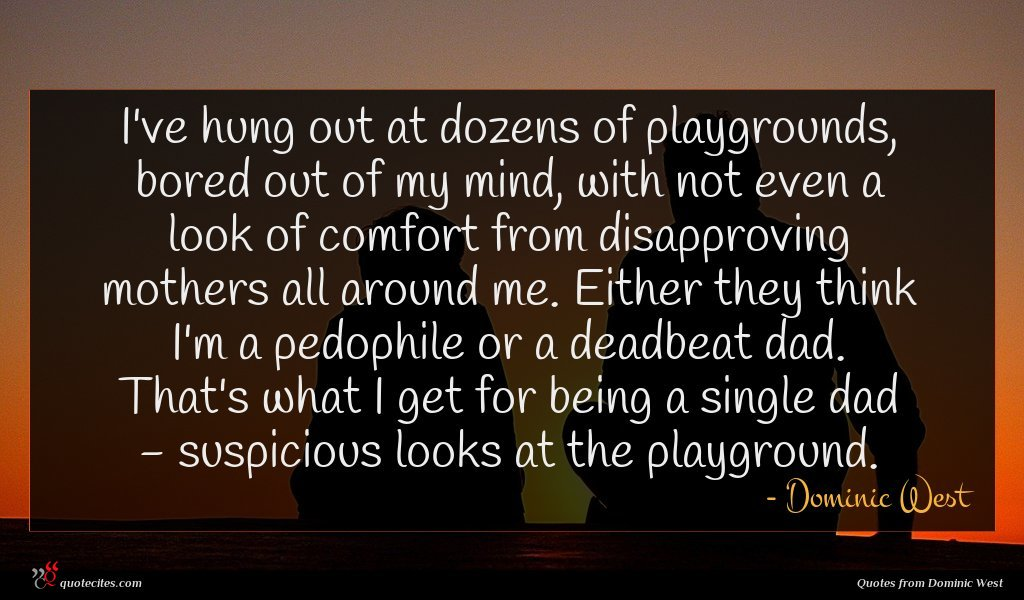 I've hung out at dozens of playgrounds, bored out of my mind, with not even a look of comfort from disapproving mothers all around me. Either they think I'm a pedophile or a deadbeat dad. That's what I get for being a single dad - suspicious looks at the playground.