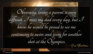 Eric Shanteau quote : Obviously losing a parent ...