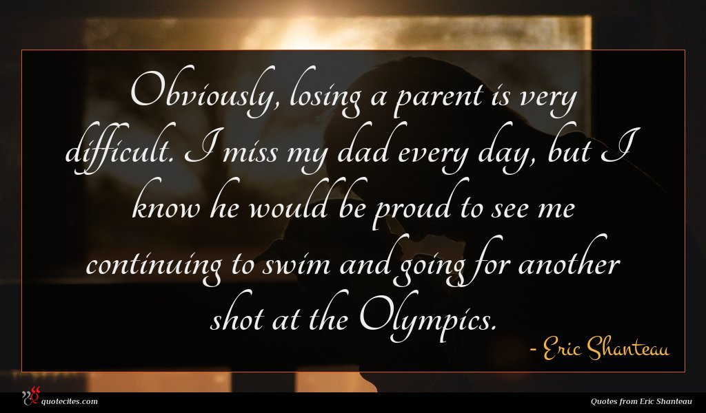 Obviously, losing a parent is very difficult. I miss my dad every day, but I know he would be proud to see me continuing to swim and going for another shot at the Olympics.