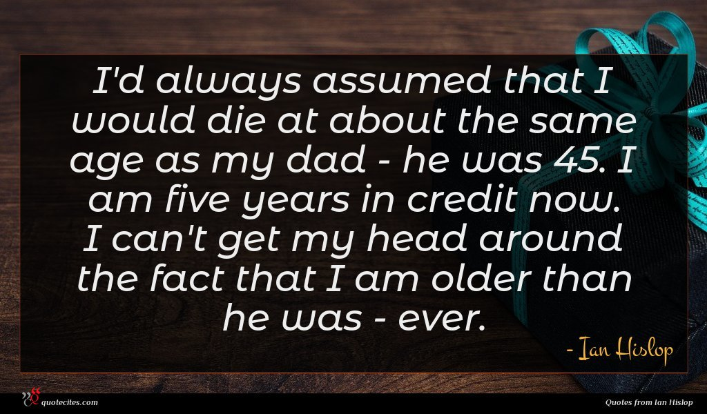 I'd always assumed that I would die at about the same age as my dad - he was 45. I am five years in credit now. I can't get my head around the fact that I am older than he was - ever.