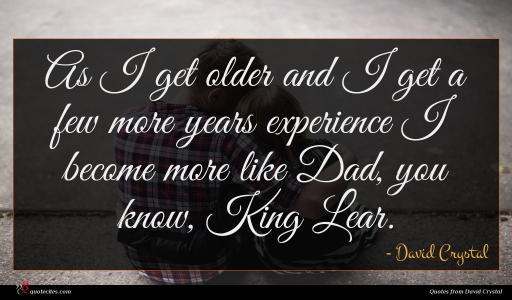 As I get older and I get a few more years experience I become more like Dad, you know, King Lear.
