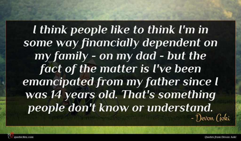 I think people like to think I'm in some way financially dependent on my family - on my dad - but the fact of the matter is I've been emancipated from my father since I was 14 years old. That's something people don't know or understand.