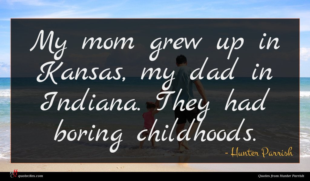 My mom grew up in Kansas, my dad in Indiana. They had boring childhoods.