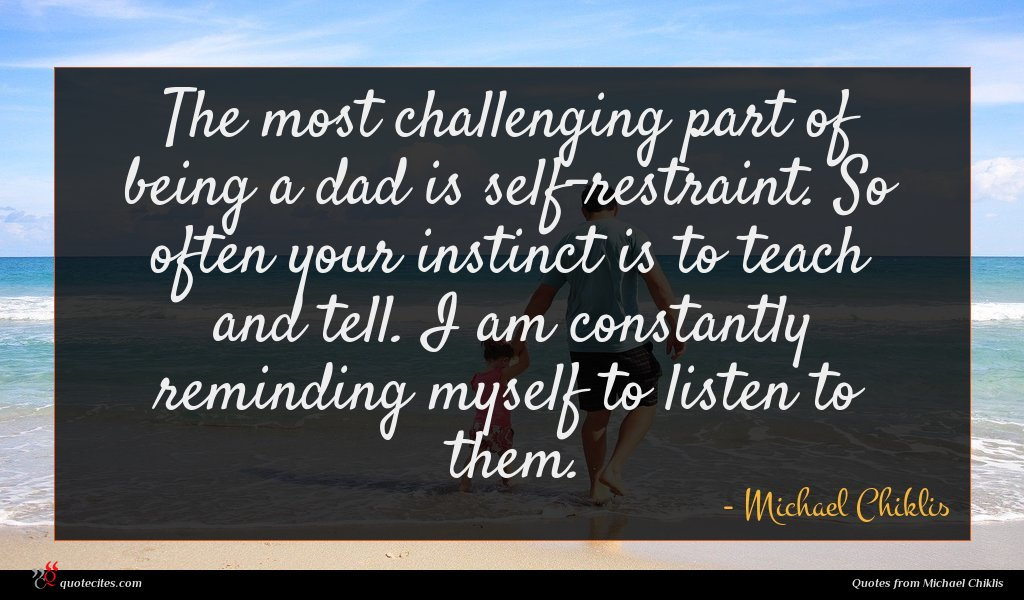 The most challenging part of being a dad is self-restraint. So often your instinct is to teach and tell. I am constantly reminding myself to listen to them.