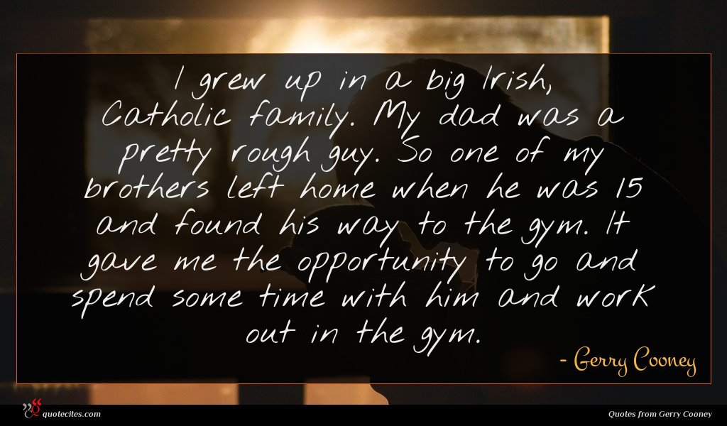 I grew up in a big Irish, Catholic family. My dad was a pretty rough guy. So one of my brothers left home when he was 15 and found his way to the gym. It gave me the opportunity to go and spend some time with him and work out in the gym.