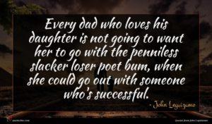 John Leguizamo quote : Every dad who loves ...