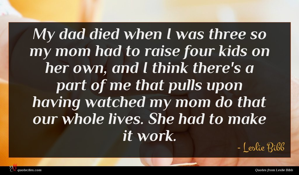 My dad died when I was three so my mom had to raise four kids on her own, and I think there's a part of me that pulls upon having watched my mom do that our whole lives. She had to make it work.