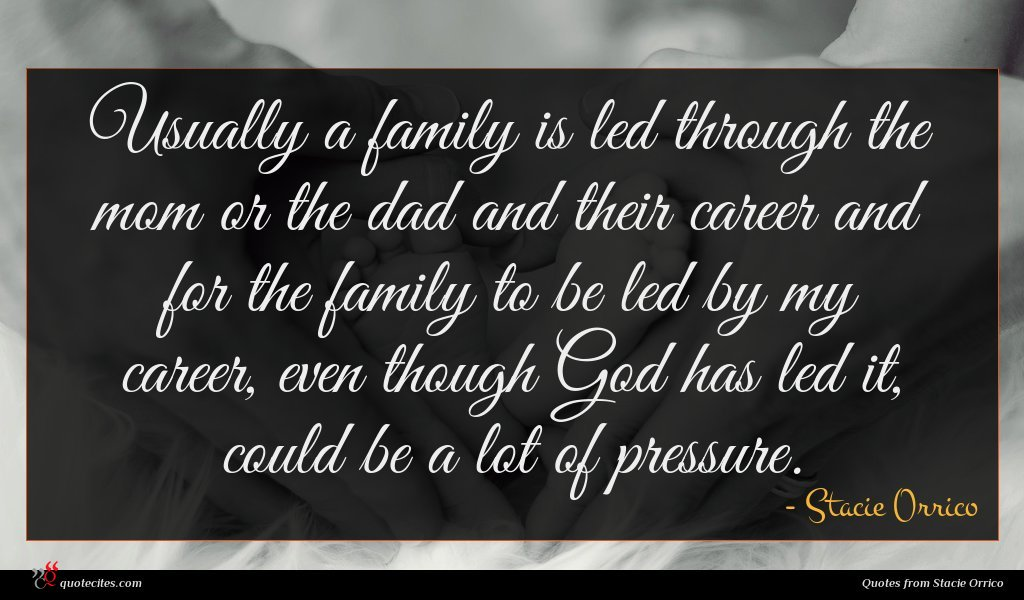 Usually a family is led through the mom or the dad and their career and for the family to be led by my career, even though God has led it, could be a lot of pressure.