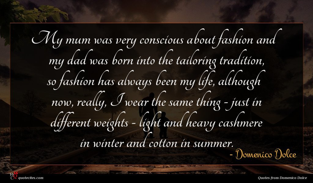 My mum was very conscious about fashion and my dad was born into the tailoring tradition, so fashion has always been my life, although now, really, I wear the same thing - just in different weights - light and heavy cashmere in winter and cotton in summer.