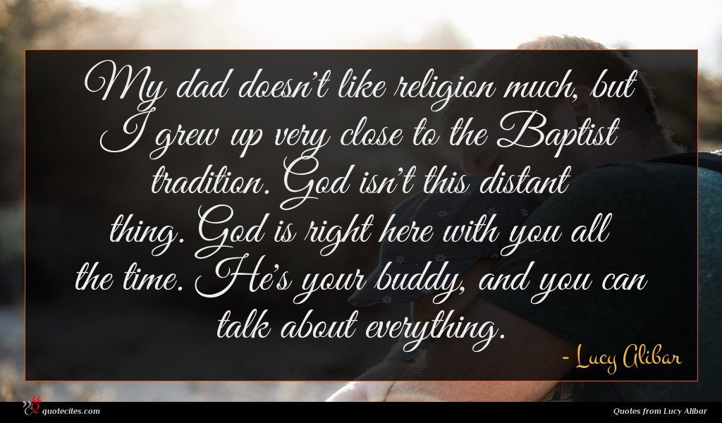 My dad doesn't like religion much, but I grew up very close to the Baptist tradition. God isn't this distant thing. God is right here with you all the time. He's your buddy, and you can talk about everything.