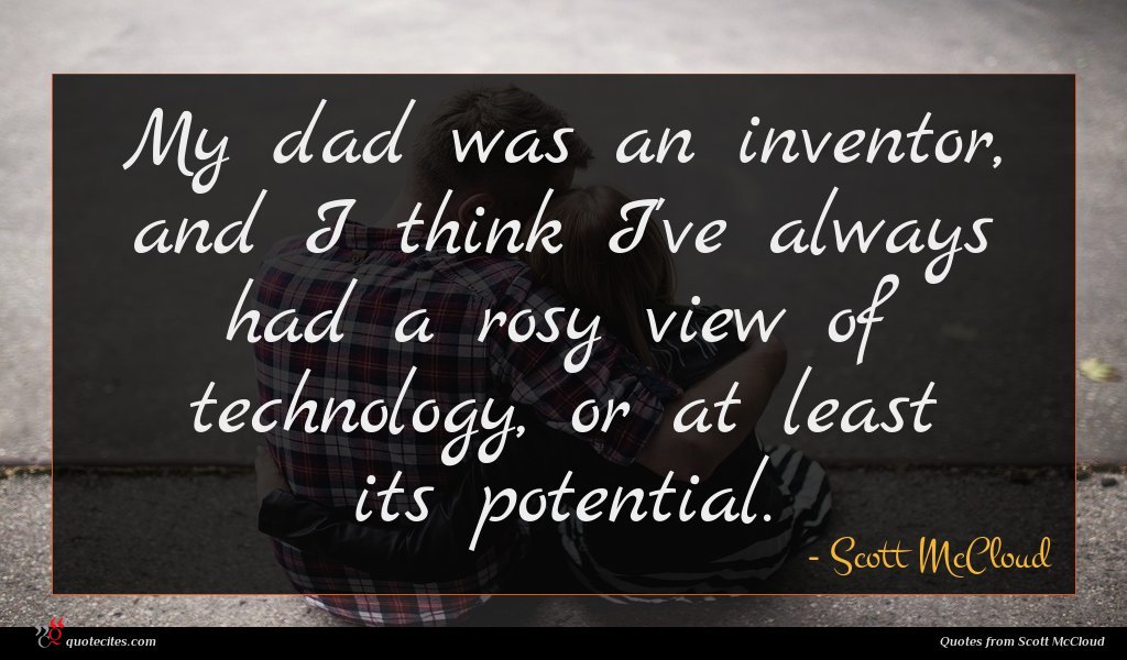 My dad was an inventor, and I think I've always had a rosy view of technology, or at least its potential.