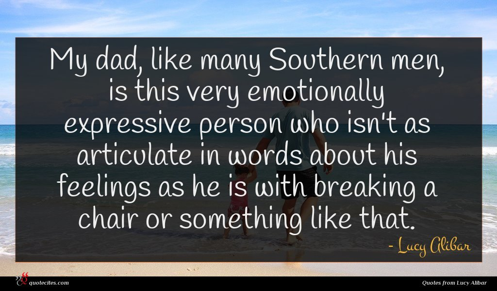 My dad, like many Southern men, is this very emotionally expressive person who isn't as articulate in words about his feelings as he is with breaking a chair or something like that.