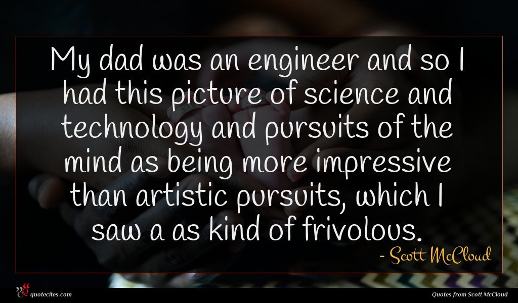 My dad was an engineer and so I had this picture of science and technology and pursuits of the mind as being more impressive than artistic pursuits, which I saw a as kind of frivolous.