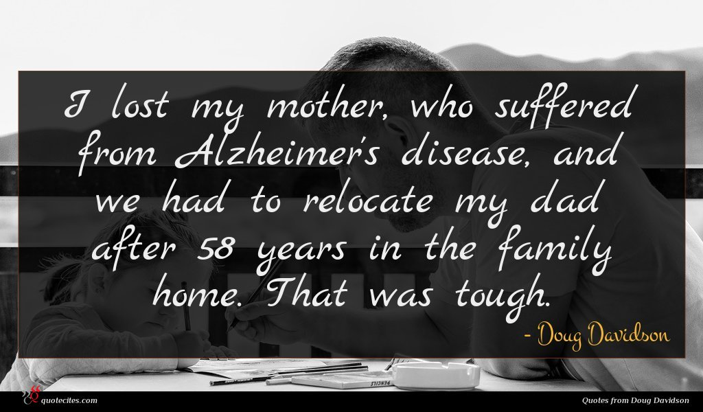 I lost my mother, who suffered from Alzheimer's disease, and we had to relocate my dad after 58 years in the family home. That was tough.