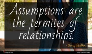 Henry Winkler quote : Assumptions are the termites ...