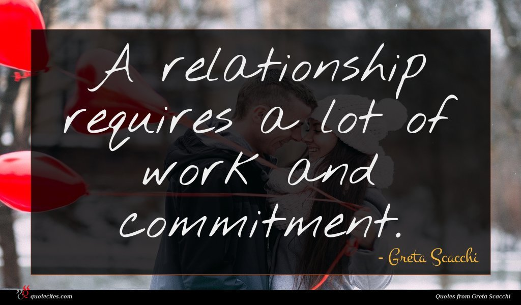A relationship requires a lot of work and commitment.