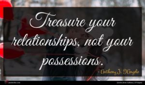 Anthony J. D'Angelo quote : Treasure your relationships not ...