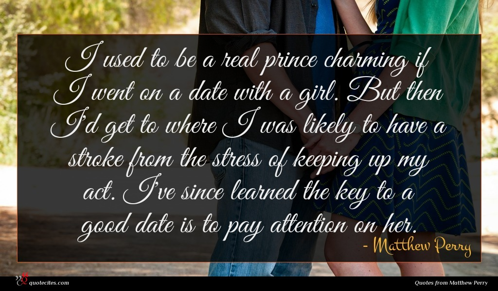 I used to be a real prince charming if I went on a date with a girl. But then I'd get to where I was likely to have a stroke from the stress of keeping up my act. I've since learned the key to a good date is to pay attention on her.
