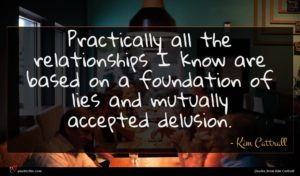Kim Cattrall quote : Practically all the relationships ...