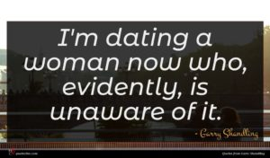 Garry Shandling quote : I'm dating a woman ...