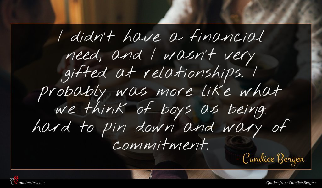 I didn't have a financial need, and I wasn't very gifted at relationships. I probably was more like what we think of boys as being: hard to pin down and wary of commitment.