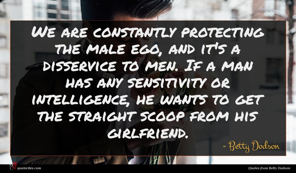 We are constantly protecting the male ego, and it's a disservice to men. If a man has any sensitivity or intelligence, he wants to get the straight scoop from his girlfriend.