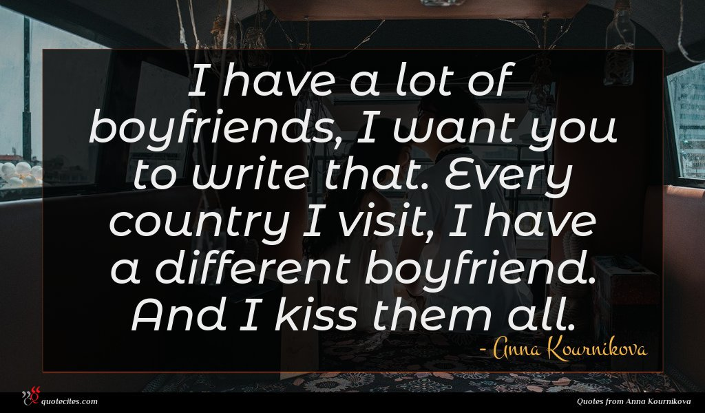 I have a lot of boyfriends, I want you to write that. Every country I visit, I have a different boyfriend. And I kiss them all.