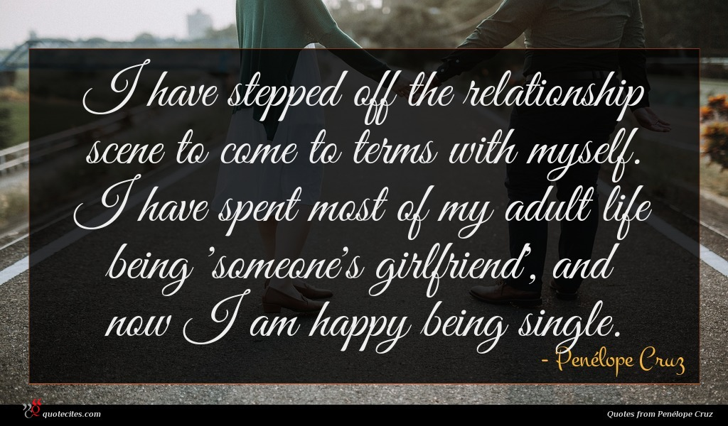 I have stepped off the relationship scene to come to terms with myself. I have spent most of my adult life being 'someone's girlfriend', and now I am happy being single.