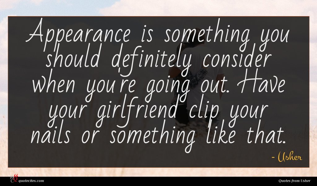 Appearance is something you should definitely consider when you're going out. Have your girlfriend clip your nails or something like that.