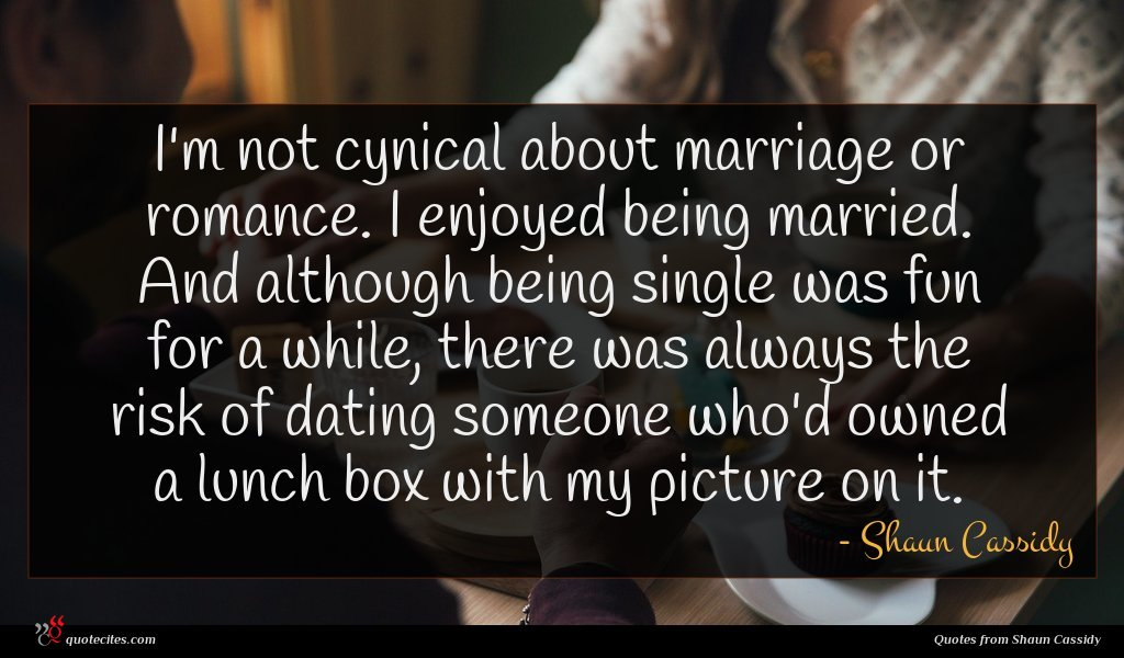 I'm not cynical about marriage or romance. I enjoyed being married. And although being single was fun for a while, there was always the risk of dating someone who'd owned a lunch box with my picture on it.