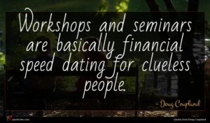 Doug Coupland quote : Workshops and seminars are ...
