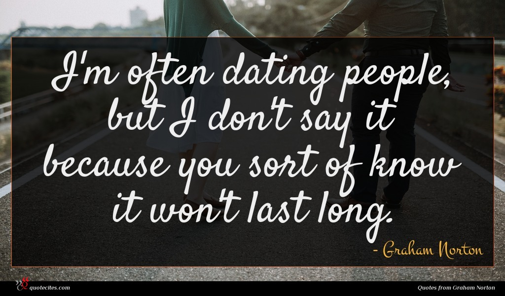 I'm often dating people, but I don't say it because you sort of know it won't last long.