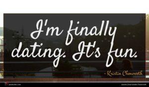 Kristin Chenoweth quote : I'm finally dating It's ...