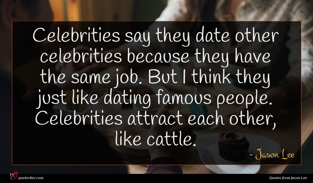 Celebrities say they date other celebrities because they have the same job. But I think they just like dating famous people. Celebrities attract each other, like cattle.