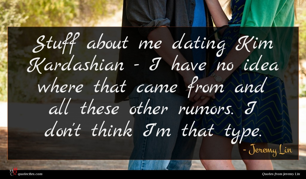 Stuff about me dating Kim Kardashian - I have no idea where that came from and all these other rumors. I don't think I'm that type.
