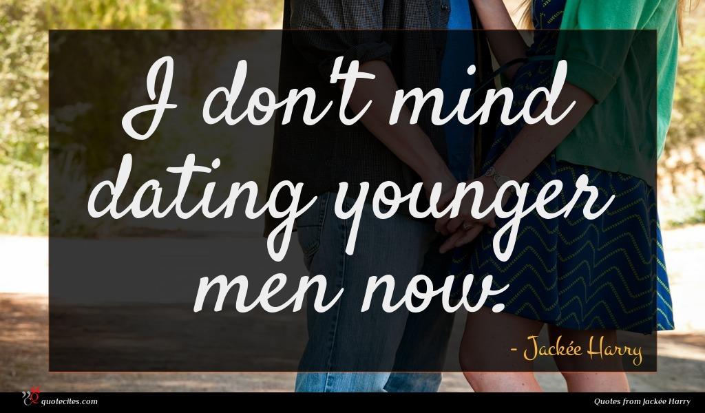 I don't mind dating younger men now.