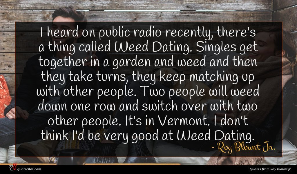 I heard on public radio recently, there's a thing called Weed Dating. Singles get together in a garden and weed and then they take turns, they keep matching up with other people. Two people will weed down one row and switch over with two other people. It's in Vermont. I don't think I'd be very good at Weed Dating.