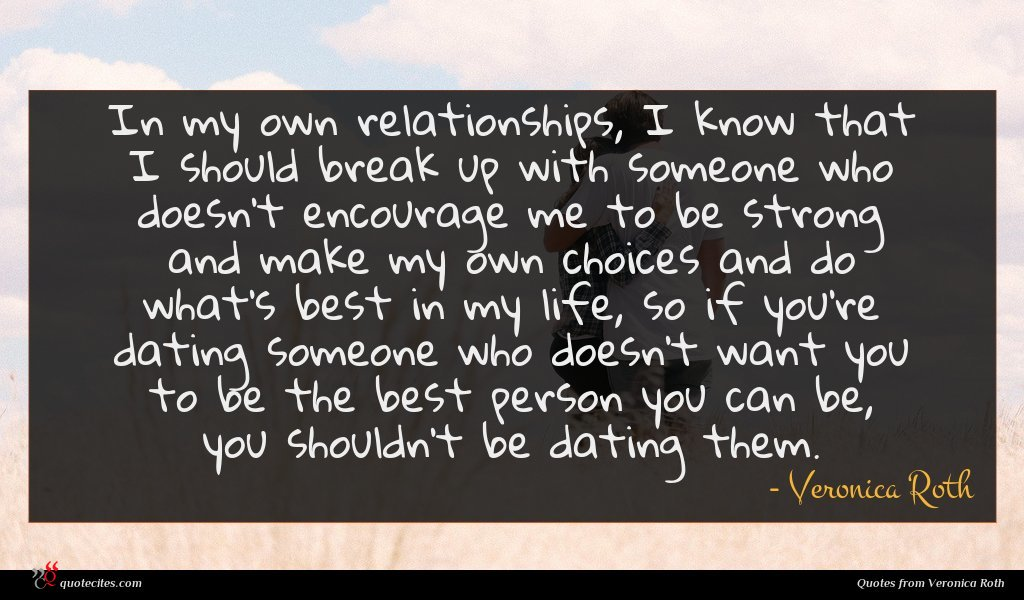 In my own relationships, I know that I should break up with someone who doesn't encourage me to be strong and make my own choices and do what's best in my life, so if you're dating someone who doesn't want you to be the best person you can be, you shouldn't be dating them.