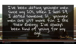 Dana Delany quote : I've been dating younger ...
